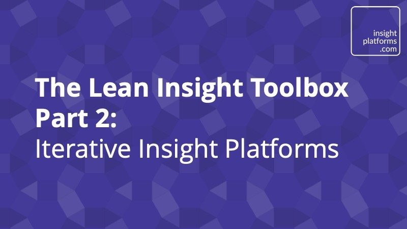 The Lean Insight Toolbox Part 2- Iterative Insight Platforms