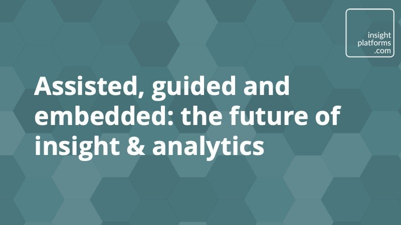 Assisted, guided and embedded - the future of insight & analytics - Insight Platforms