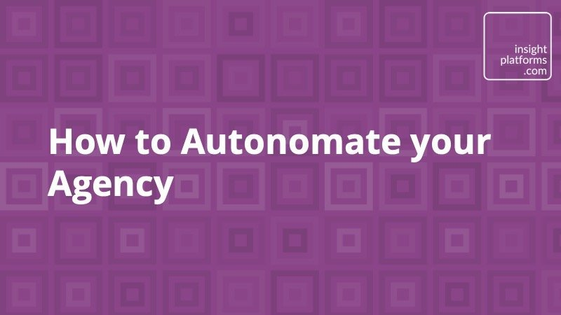 How to Autonomate your Agency - Insight Platforms
