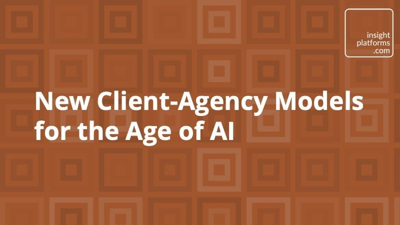 New Client-Agency Models for the Age of AI - Insight Platforms