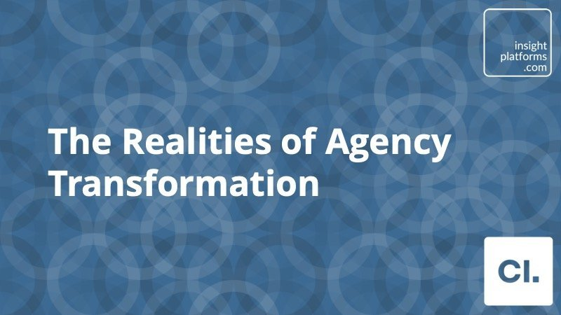 The realities of agency transformation - Insight Platforms
