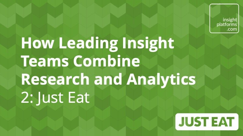 How leading insight teams combine research and data analytics – Just Eat - Insight Platforms