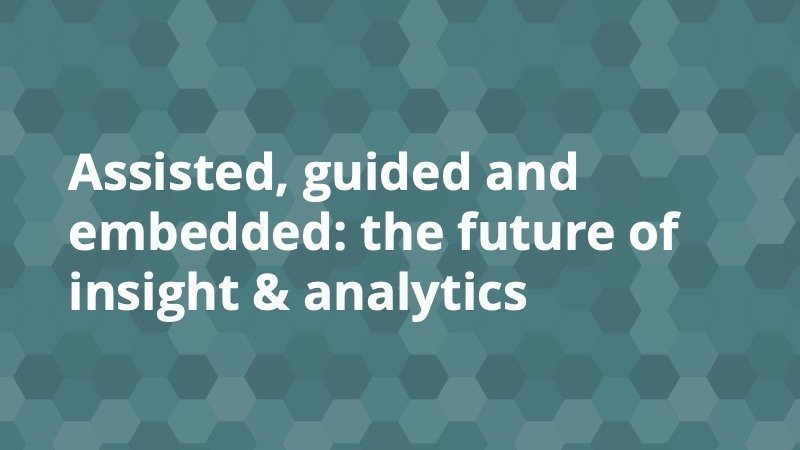 Assisted, guided and embedded- the future of insight & analytics