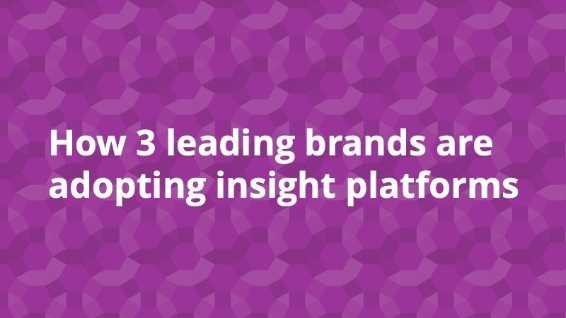 How 3 leading brands are adopting insight platforms