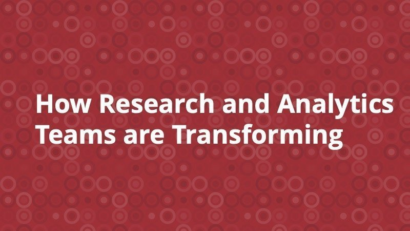 How Research and Analytics Teams are Transforming