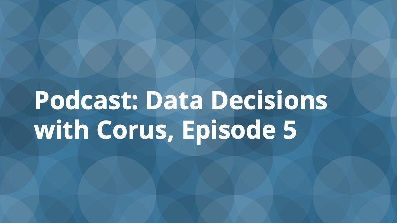 Podcast - Data Decisions with Corus Episode 5