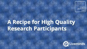 A Recipe for High Quality Research Participants - Insight Platforms