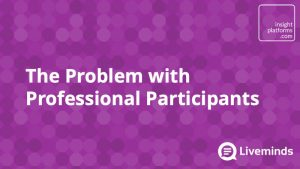 The Problem with Professional Participants - Insight Platforms