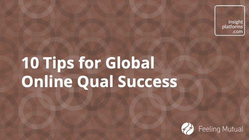 10 Tips for Global Online Qual Success - Insight Platforms