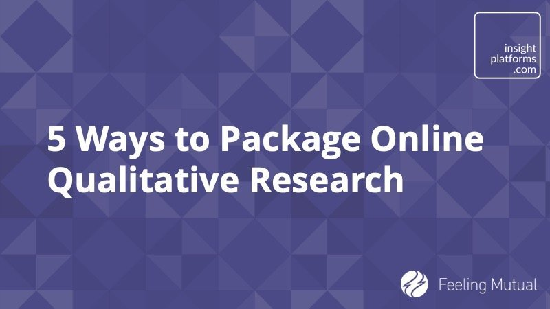 5 Ways to Package Online Qualitative Research - Insight Platforms