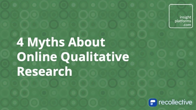 4 Myths About Online Qualitative Research - Insight Platforms