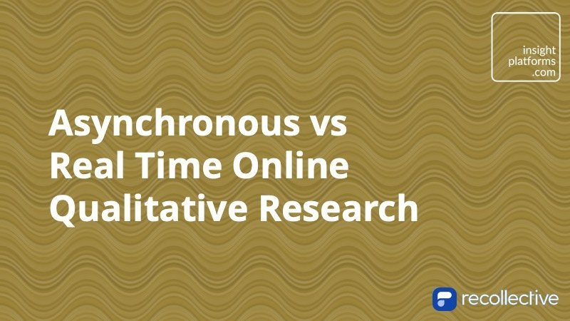 Asynchronous vs Real Time Online Qualitative Research - Insight Platforms