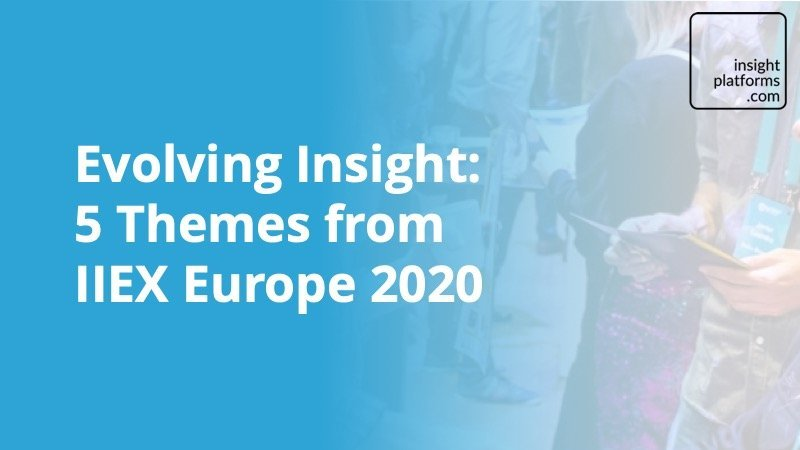 Evolving Insight - 5 Themes from IIEX Europe 2020 - Insight Platforms