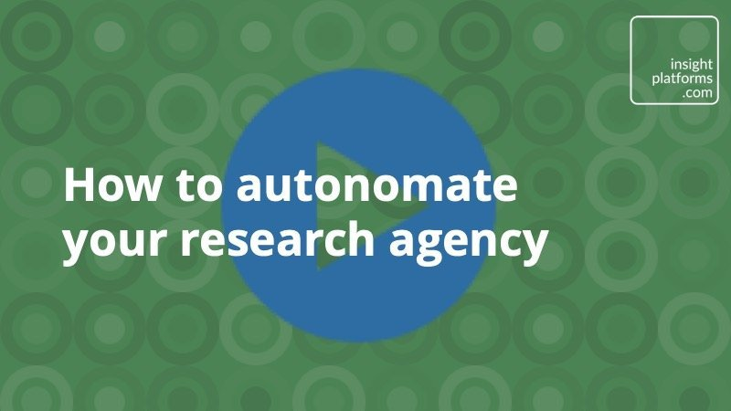 Video - how to autonomate research agency - Insight Platforms