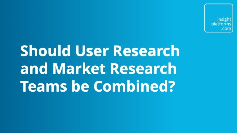 Should User Research and Market Research Teams be Combined - Insight Platforms