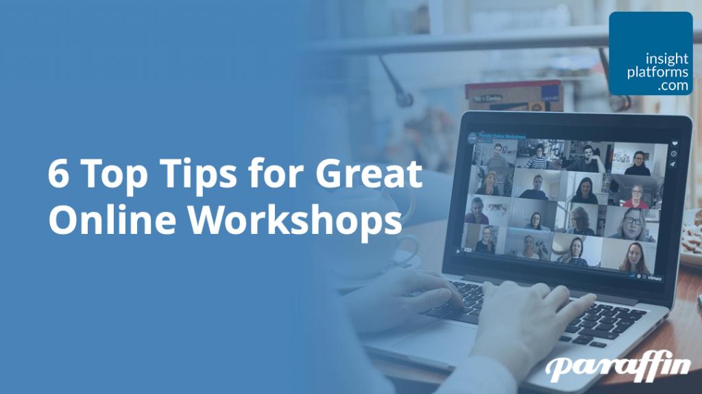 6 top Tips for Great Online Workshops - Paraffin - Insight Platforms
