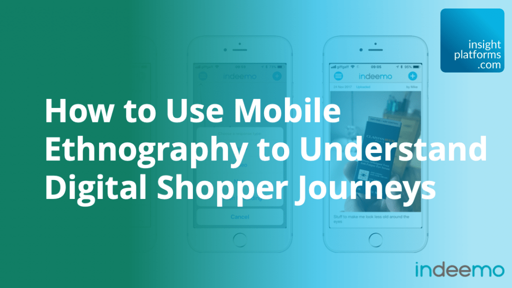 How to Use Mobile Ethnography to Understand Digital Shopper Journeys - Indeemo - Insight Platforms