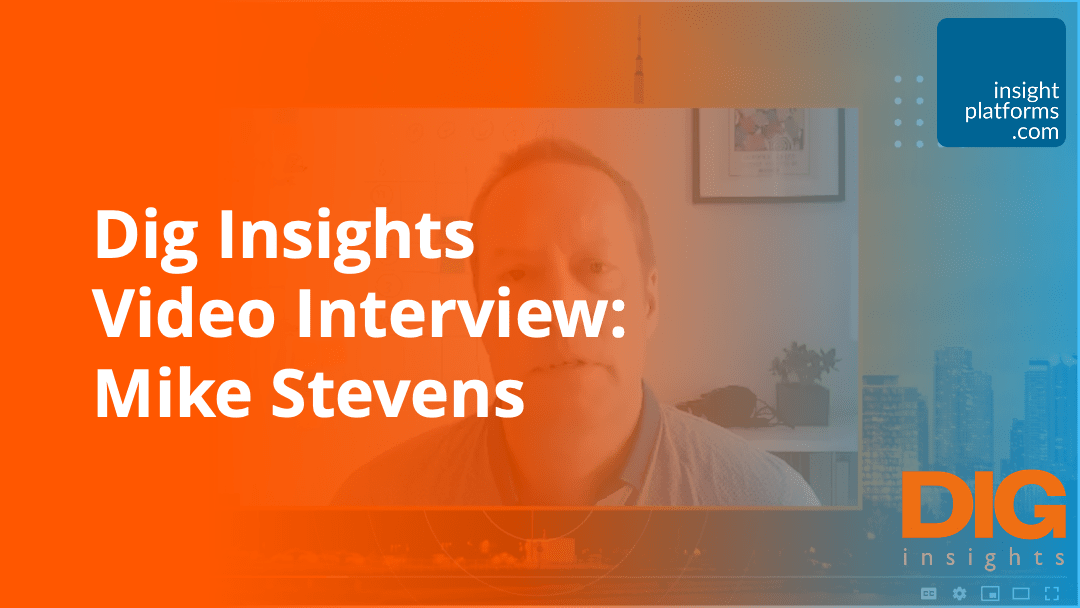 Dig Insights Video Interview - Mike Stevens - Insight Platforms