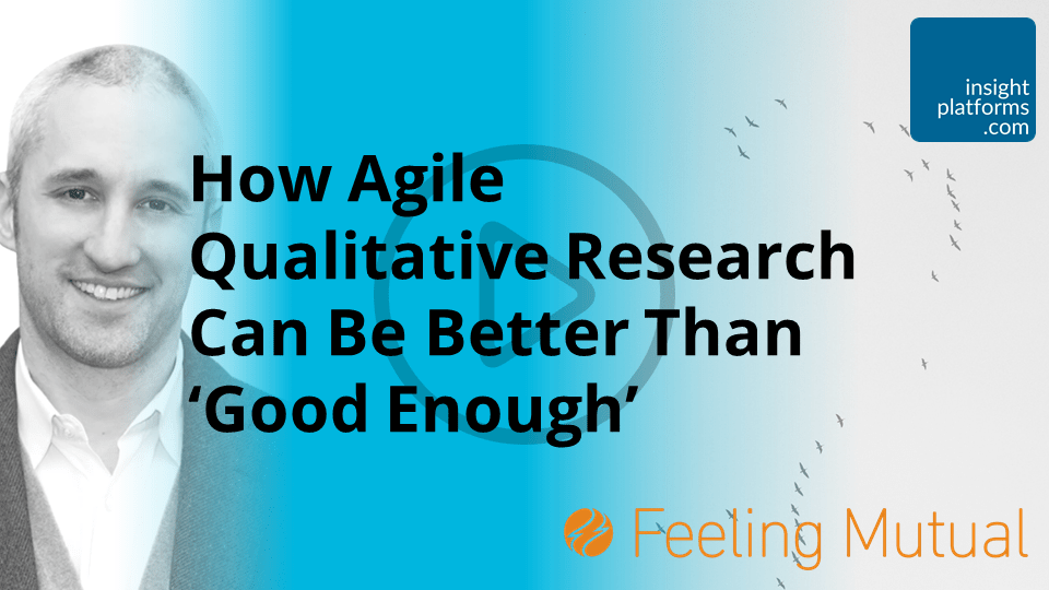 How Agile Qualitative Research Can Be Better Than Good Enough